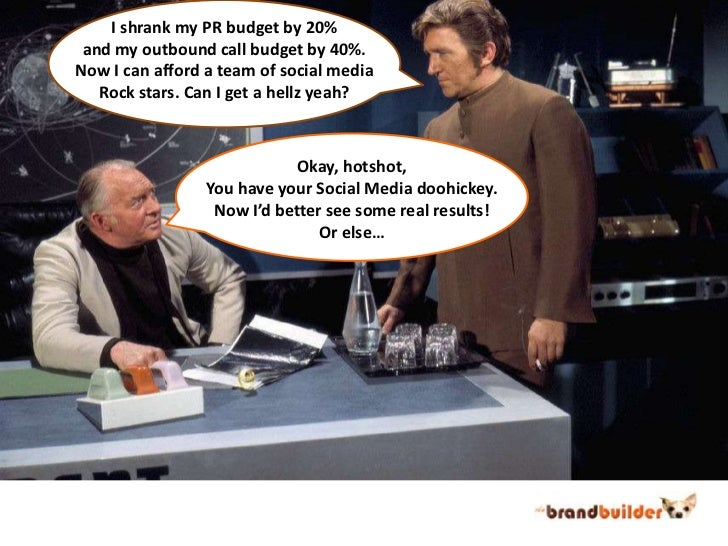 I shrank my PR budget by 20%<br />and my outbound call budget by 40%.<br />Now I can afford a team of social media<br />Ro...