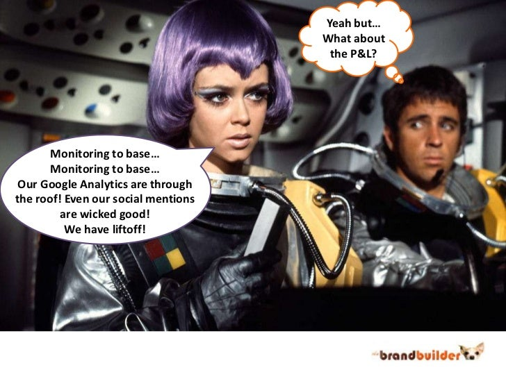 Yeah but…<br />What about<br />the P&L?<br />Monitoring to base…<br />Monitoring to base…<br />Our Google Analytics are th...