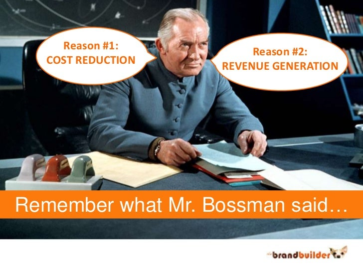 Reason #1:<br />COST REDUCTION<br />Reason #2:<br />REVENUE GENERATION<br />Remember what Mr. Bossman said…<br />