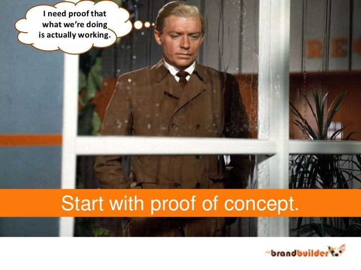 I need proof that<br />what we're doing<br />is actually working.<br />Start with proof of concept.<br />