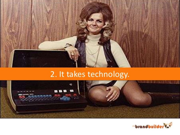 2. It takes technology.<br />