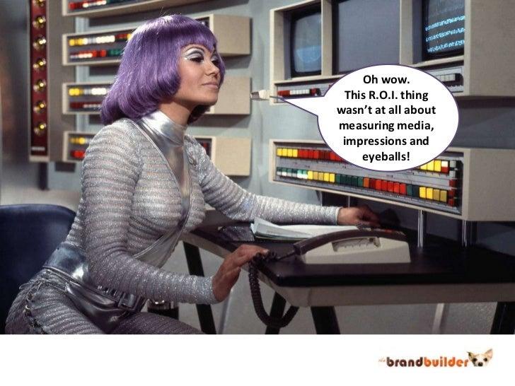 Oh wow.<br />This R.O.I. thing<br />wasn't at all about<br />measuring media,<br />impressions and<br />eyeballs!<br />