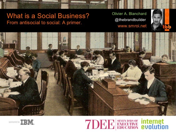 What is a Social Business? From antisocial to social: A primer. @thebrandbuilder www.smroi.net Olivier A. Blanchard