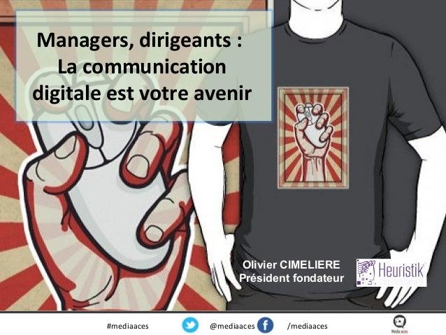 Managers, dirigeants : La communication digitale est votre avenir  Olivier CIMELIERE Président fondateur  #mediaaces  @med...