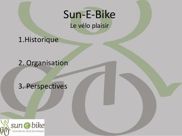 Sun-E-Bike Le vélo plaisir 1.Historique 2. Organisation 3. Perspectives