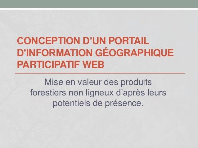 CONCEPTION D'UN PORTAIL  D'INFORMATION GÉOGRAPHIQUE  PARTICIPATIF WEB  Mise en valeur des produits  forestiers non ligneux...