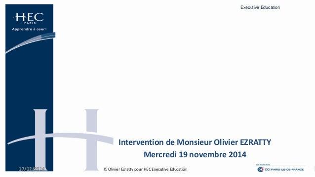 Executive Education  17/12/2014  1  Intervention de Monsieur Olivier EZRATTY  Mercredi 19 novembre 2014  © Olivier Ezratty...