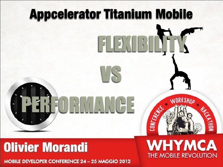 Appcelerator Titanium Mobile                  FLEXIBILITY                  VS   PERFORMANCEOlivier Morandi
