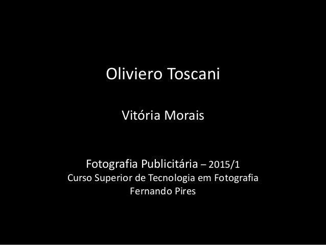 Oliviero Toscani Vitória Morais Fotografia Publicitária – 2015/1 Curso Superior de Tecnologia em Fotografia Fernando Pires
