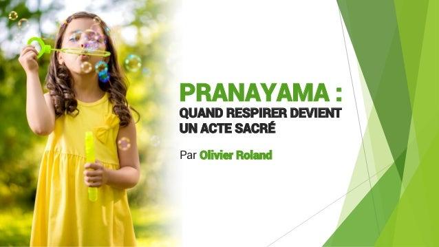 PRANAYAMA : QUAND RESPIRER DEVIENT UN ACTE SACRÉ Par Olivier Roland
