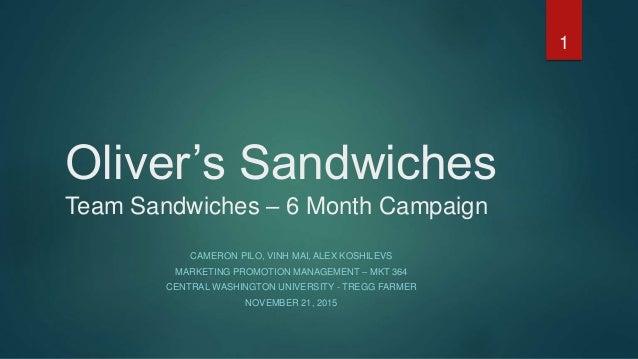 Oliver's Sandwiches Team Sandwiches – 6 Month Campaign CAMERON PILO, VINH MAI, ALEX KOSHILEVS MARKETING PROMOTION MANAGEME...