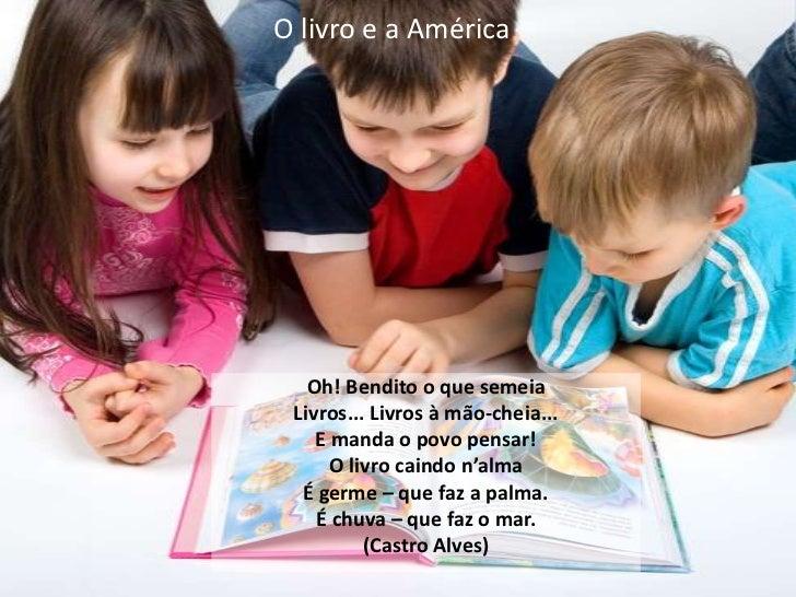 O livro e a América<br />Oh! Bendito o que semeia <br />Livros... Livros à mão-cheia...<br />E manda o povo pensar!<br />O...