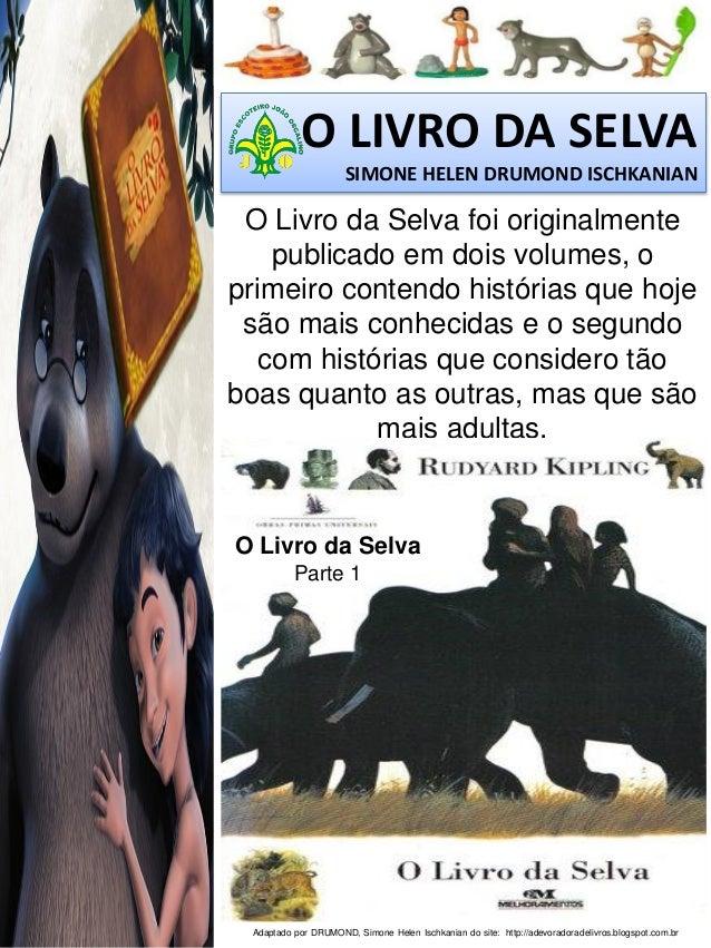 O LIVRO DA SELVA SIMONE HELEN DRUMOND ISCHKANIAN  O Livro da Selva foi originalmente publicado em dois volumes, o primeiro...