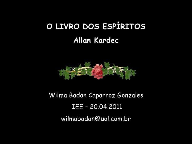 O LIVRO DOS ESPÍRITOS       Allan KardecWilma Badan Caparroz Gonzales       IEE – 20.04.2011   wilmabadan@uol.com.br