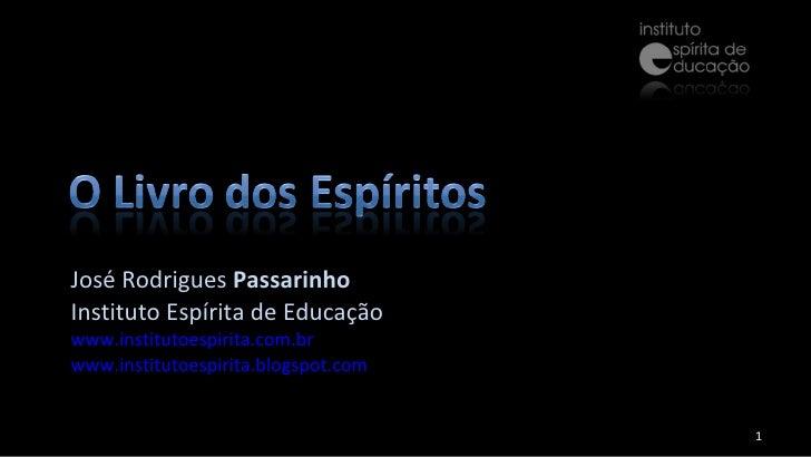 José Rodrigues  Passarinho Instituto Espírita de Educação www.institutoespirita.com.br www.institutoespirita.blogspot.com