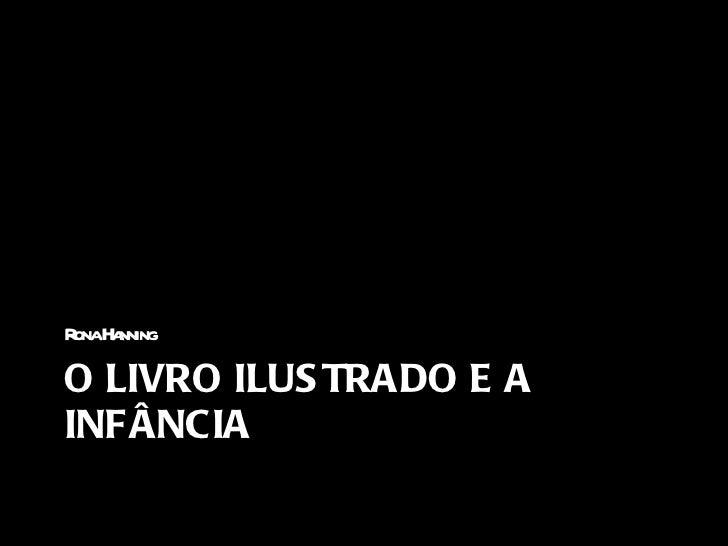 O LIVRO ILUSTRADO E A INFÂNCIA <ul><li>Rona Hanning </li></ul>