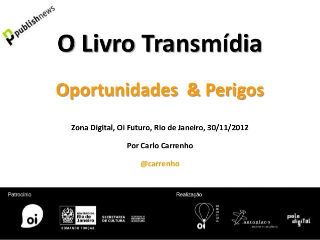 O Livro TransmídiaOportunidades & Perigos Zona Digital, Oi Futuro, Rio de Janeiro, 30/11/2012                Por Carlo Car...