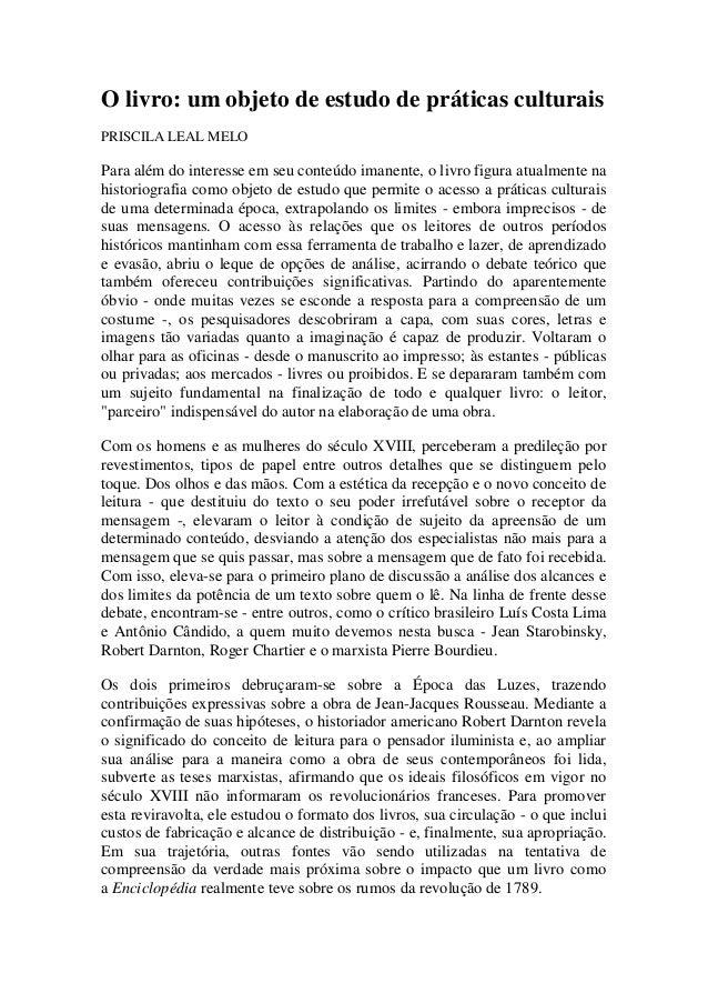 O livro: um objeto de estudo de práticas culturais  PRISCILA LEAL MELO  Para além do interesse em seu conteúdo imanente, o...