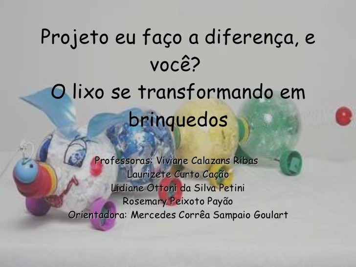 Projeto eu faço a diferença, e você?   O lixo se transformando em brinquedos Professoras: Viviane Calazans Ribas  Laurizet...