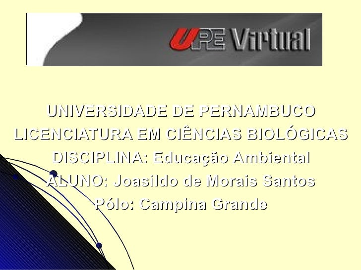 UNIVERSIDADE DE PERNAMBUCOLICENCIATURA EM CIÊNCIAS BIOLÓGICAS    DISCIPLINA: Educação Ambiental    ALUNO: Joasildo de Mora...