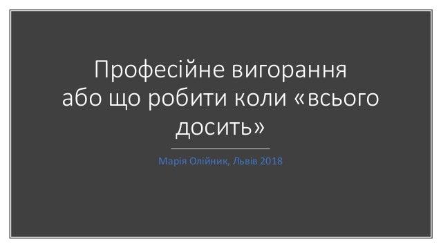 Професійне вигорання або що робити коли «всього досить» Марія Олійник, Львів 2018
