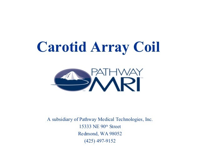 Carotid Array Coil A subsidiary of Pathway Medical Technologies, Inc. 15333 NE 90th Street Redmond, WA 98052 (425) 497-9152