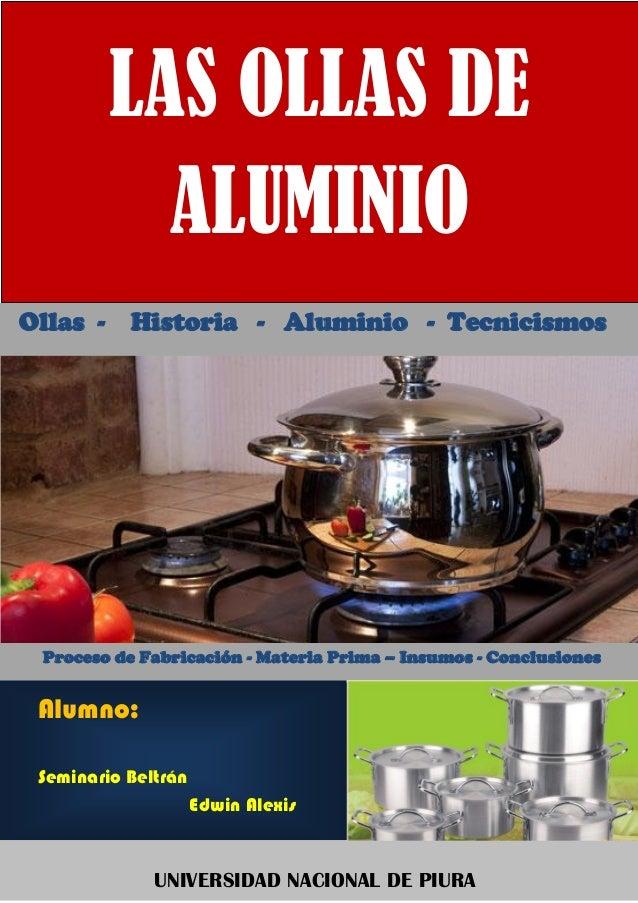 LAS OLLAS DE ALUMINIO Ollas - Historia - Aluminio - Tecnicismos Proceso de Fabricación - Materia Prima – Insumos - Conclus...