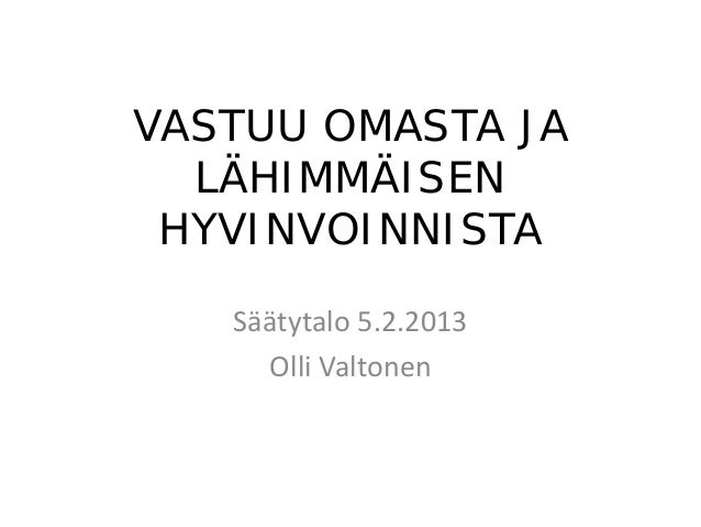 VASTUU OMASTA JA  LÄHIMMÄISEN HYVINVOINNISTA   Säätytalo 5.2.2013     Olli Valtonen