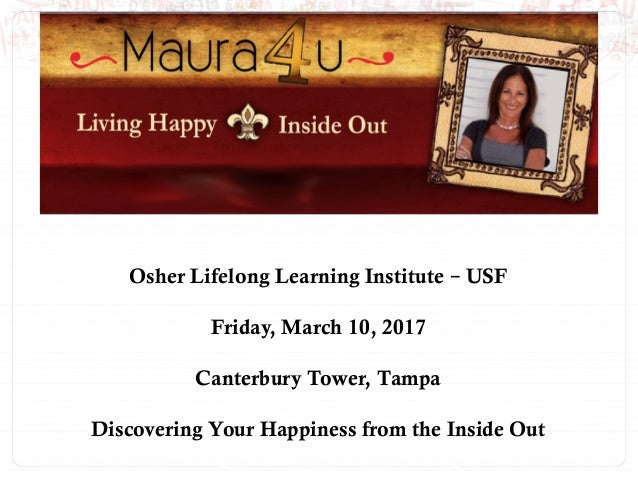 Osher Lifelong Learning Institute – USF Friday, March 10, 2017 Canterbury Tower, Tampa Discovering Your Happiness from the...