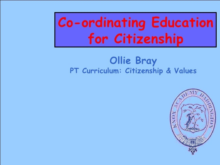 Co-ordinating Education for Citizenship Ollie Bray PT Curriculum: Citizenship & Values