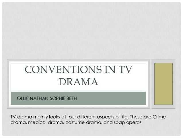 CONVENTIONS IN TV DRAMA OLLIE NATHAN SOPHIE BETH TV drama mainly looks at four different aspects of life. These are Crime ...