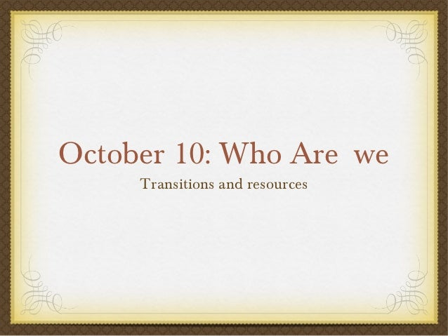 October 10: Who Are we     Transitions and resources