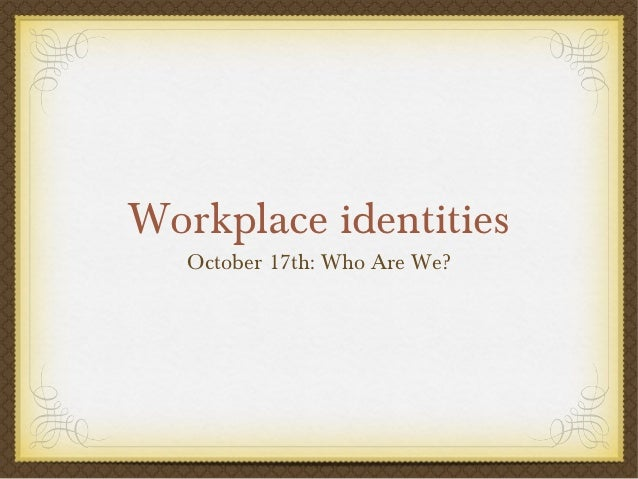 Workplace identities   October 17th: Who Are We?