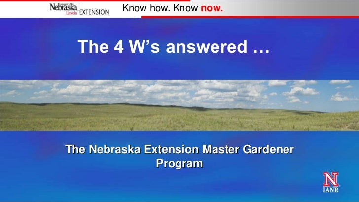 "Know how. Know now.  The 4 W""s answered …The Nebraska Extension Master Gardener               Program"
