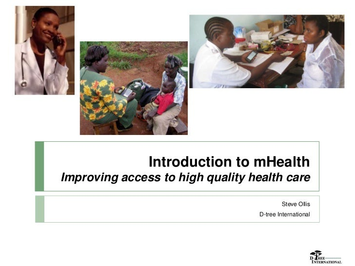 Introduction to mHealthImproving access to high quality health care                                           Steve Ollis ...
