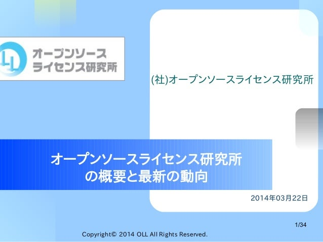 Copyright© 2014 OLL All Rights Reserved. 1/34 2014年03月22日 オープンソースライセンス研究所 の概要と最新の動向 (社)オープンソースライセンス研究所