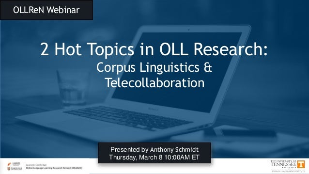 OLLReN Webinar 2 Hot Topics in OLL Research: Corpus Linguistics & Telecollaboration Presented by Anthony Schmidt Thursday,...