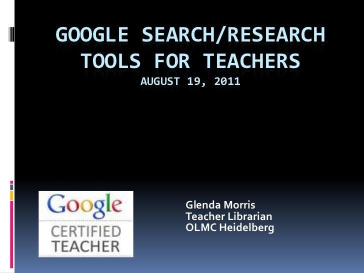 Google Search/Research Tools for TeachersAUGUST 19, 2011<br />Glenda Morris<br />Teacher Librarian<br />OLMC Heide...