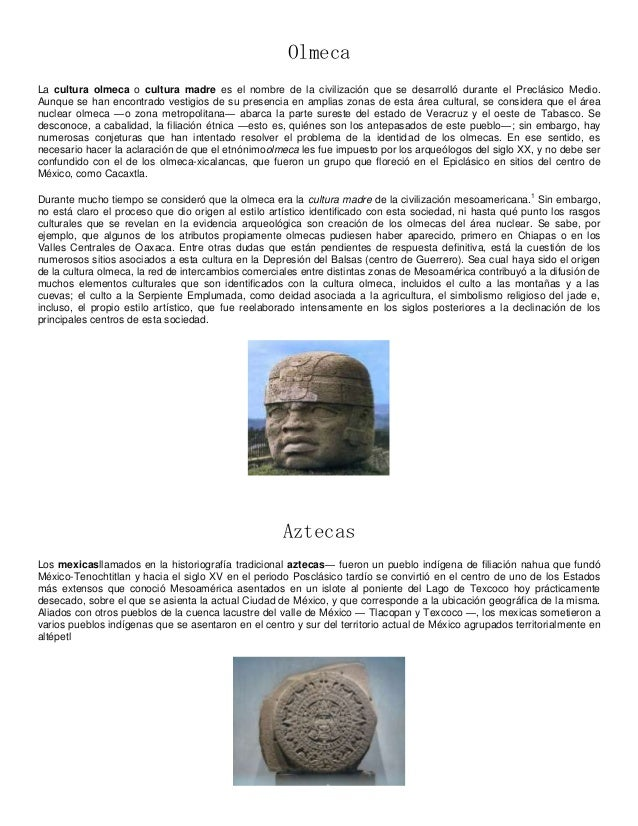 OlmecaLa cultura olmeca o cultura madre es el nombre de la civilización que se desarrolló durante el Preclásico Medio.Aunq...