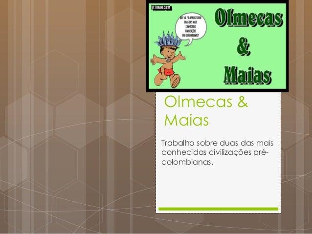 Olmecas & Maias Trabalho sobre duas das mais conhecidas civilizações pré- colombianas.