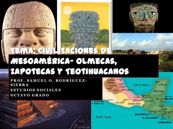 Tema: Civilizaciones deMesoamérica- Olmecas,Zapotecas y TeotihuacanosPROF. SAMUEL O. RODRÍGUEZ-SIERRAESTUDIOS SOCIALESOCTA...