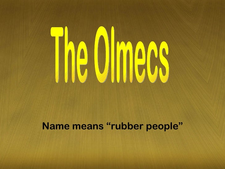 "Name means ""rubber people"" The Olmecs"