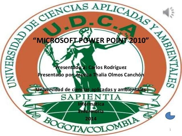 """""""MICROSOFT POWER POINT 2010"""" Presentado a: Carlos Rodríguez Presentado por: Jessica Thalia Olmos Canchón Universidad de ci..."""