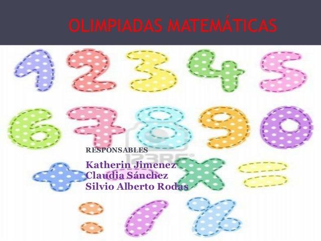 OLIMPIADAS MATEMÁTICAS RESPONSABLES Katherin Jimenez Claudia Sánchez Silvio Alberto Rodas