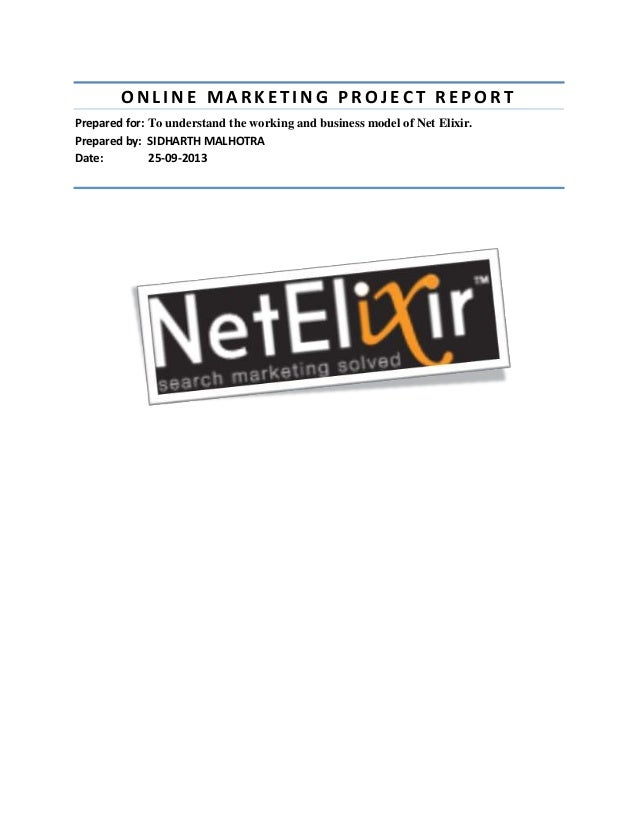 ONLINE MARKETING PROJECT REPORT Prepared for: To understand the working and business model of Net Elixir. Prepared by: SID...