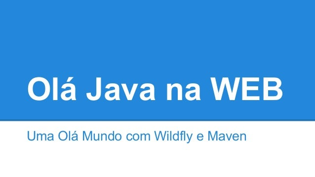 Olá Java na WEB Uma Olá Mundo com Wildfly e Maven