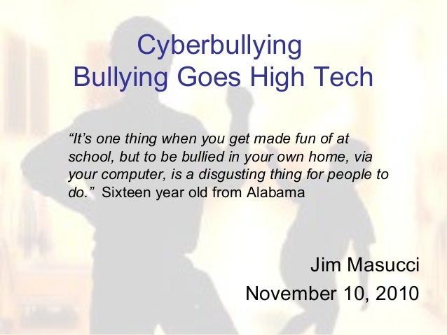 "Cyberbullying Bullying Goes High Tech Jim Masucci November 10, 2010 ""It's one thing when you get made fun of at school, bu..."