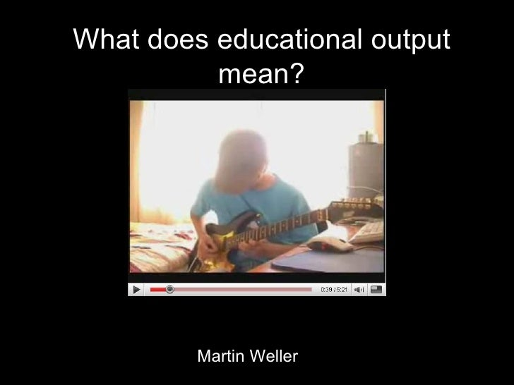 What does educational output mean? Martin Weller