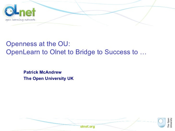 olnet.org Openness at the OU:  OpenLearn to Olnet to Bridge to Success to … Patrick McAndrew The Open University UK