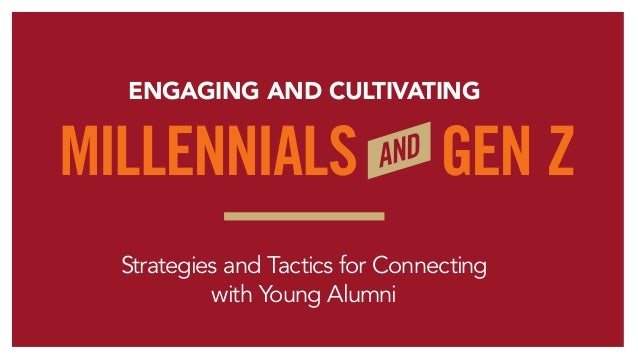 Strategies and Tactics for Connecting with Young Alumni ENGAGING AND CULTIVATING MILLENNIALS GEN ZAND